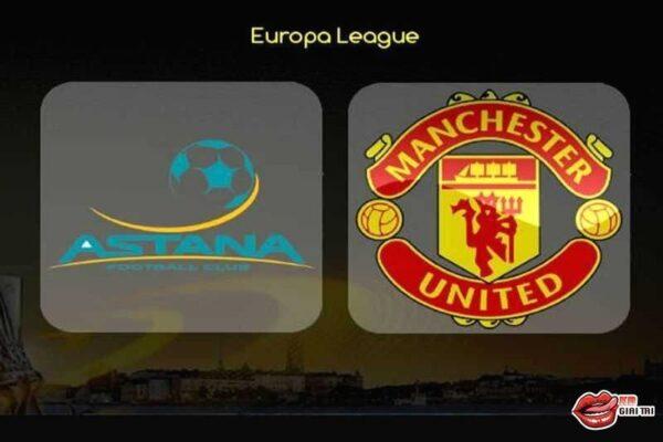 Nhận định bóng đá đêm nay - Astana vs Man Utd